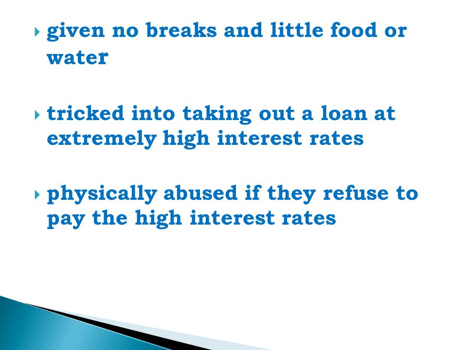 given no breaks and little food or wate r  tricked into taking out a loan at extremely high interest rates  physically abused if they refuse to pay the high interest rates