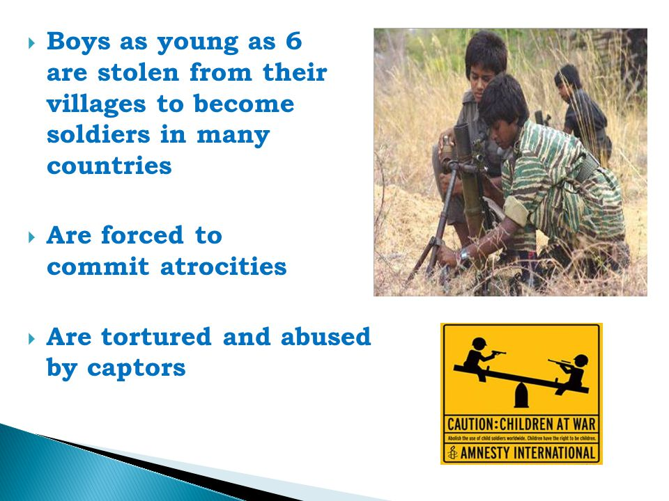  Boys as young as 6 are stolen from their villages to become soldiers in many countries  Are forced to commit atrocities  Are tortured and abused by captors