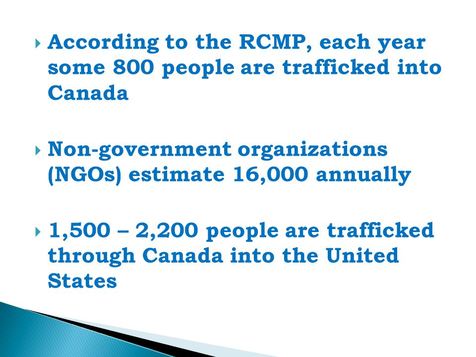  According to the RCMP, each year some 800 people are trafficked into Canada  Non-government organizations (NGOs) estimate 16,000 annually  1,500 – 2,200 people are trafficked through Canada into the United States