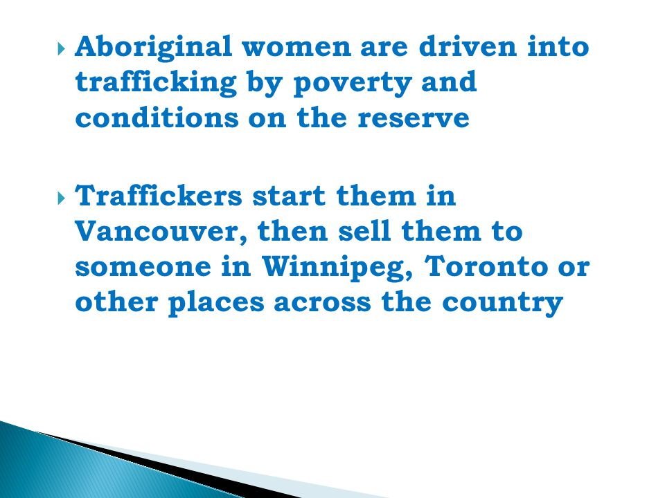  Aboriginal women are driven into trafficking by poverty and conditions on the reserve  Traffickers start them in Vancouver, then sell them to someone in Winnipeg, Toronto or other places across the country