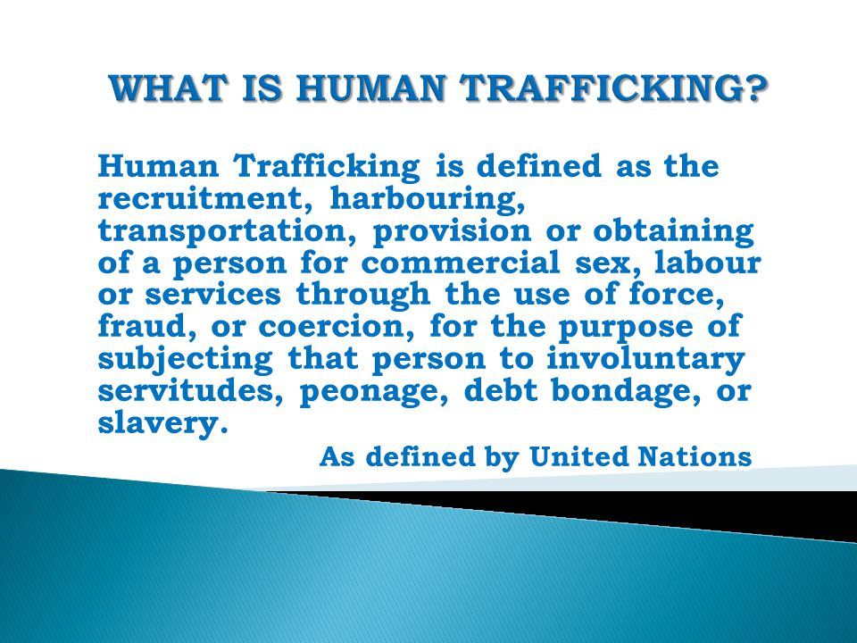 Human Trafficking is defined as the recruitment, harbouring, transportation, provision or obtaining of a person for commercial sex, labour or services through the use of force, fraud, or coercion, for the purpose of subjecting that person to involuntary servitudes, peonage, debt bondage, or slavery.