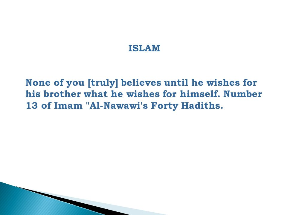 ISLAM None of you [truly] believes until he wishes for his brother what he wishes for himself.