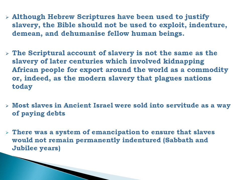 Although Hebrew Scriptures have been used to justify slavery, the Bible should not be used to exploit, indenture, demean, and dehumanise fellow human beings.