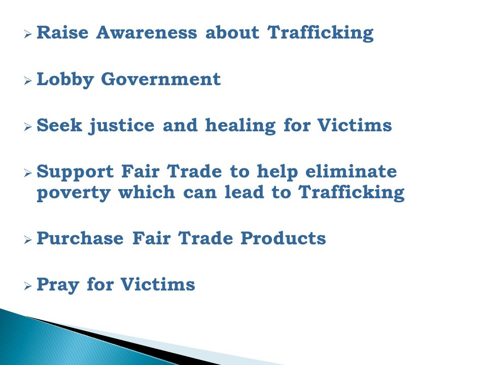  Raise Awareness about Trafficking  Lobby Government  Seek justice and healing for Victims  Support Fair Trade to help eliminate poverty which can lead to Trafficking  Purchase Fair Trade Products  Pray for Victims