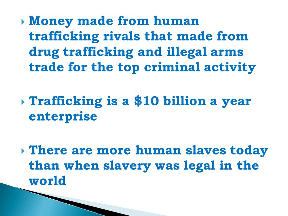  Money made from human trafficking rivals that made from drug trafficking and illegal arms trade for the top criminal activity  Trafficking is a $10 billion a year enterprise  There are more human slaves today than when slavery was legal in the world