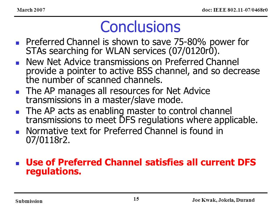doc: IEEE 802.11-07/0468r0March 2007 Submission Joe Kwak, Jokela, Durand 15 Conclusions Preferred Channel is shown to save 75-80% power for STAs searching for WLAN services (07/0120r0).