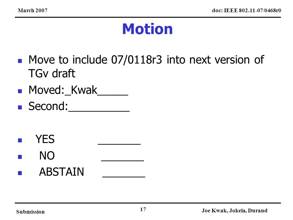 doc: IEEE 802.11-07/0468r0March 2007 Submission Joe Kwak, Jokela, Durand 17 Motion Move to include 07/0118r3 into next version of TGv draft Moved:_Kwak_____ Second:__________ YES _______ NO _______ ABSTAIN _______