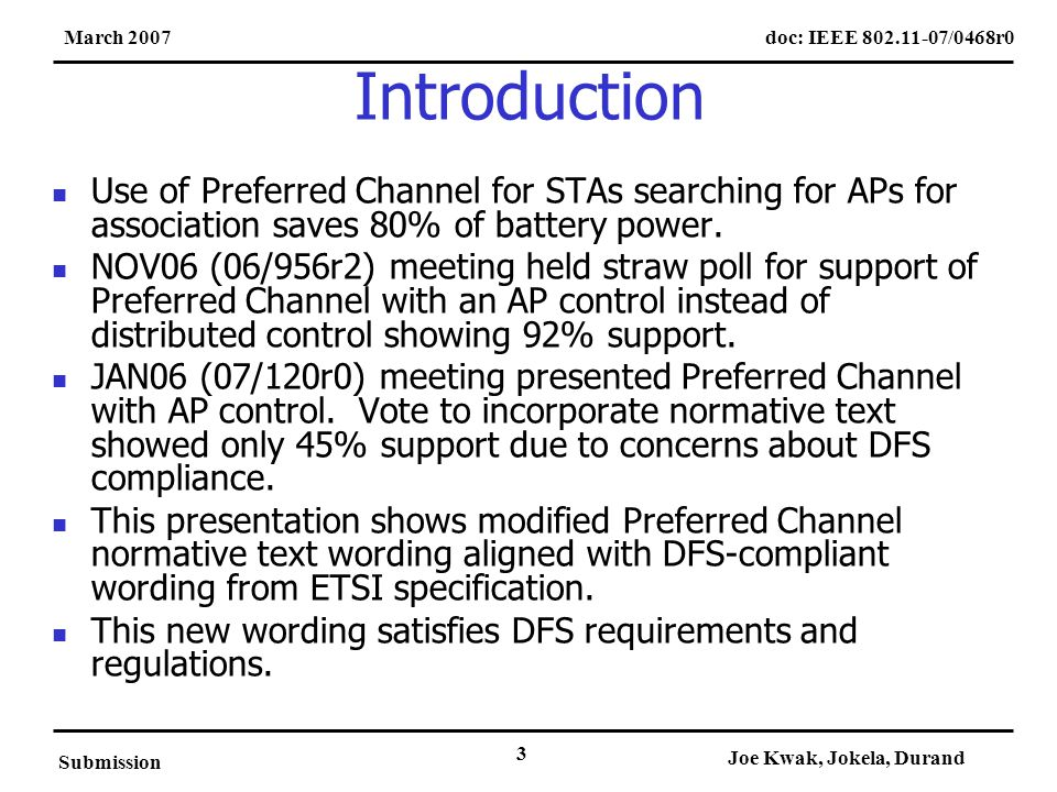doc: IEEE 802.11-07/0468r0March 2007 Submission Joe Kwak, Jokela, Durand 3 Introduction Use of Preferred Channel for STAs searching for APs for association saves 80% of battery power.