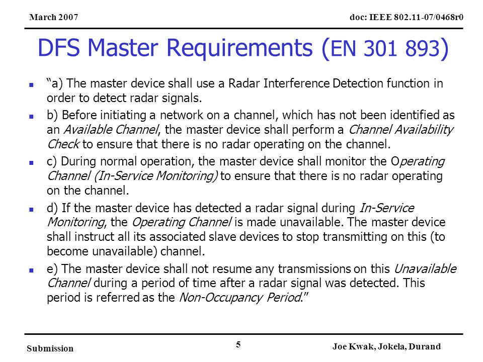 doc: IEEE 802.11-07/0468r0March 2007 Submission Joe Kwak, Jokela, Durand 5 DFS Master Requirements ( EN 301 893 ) a) The master device shall use a Radar Interference Detection function in order to detect radar signals.