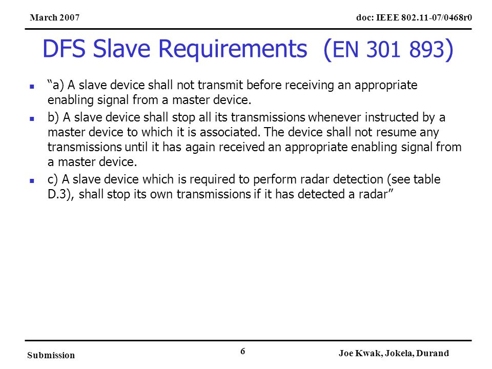 doc: IEEE 802.11-07/0468r0March 2007 Submission Joe Kwak, Jokela, Durand 6 DFS Slave Requirements ( EN 301 893 ) a) A slave device shall not transmit before receiving an appropriate enabling signal from a master device.