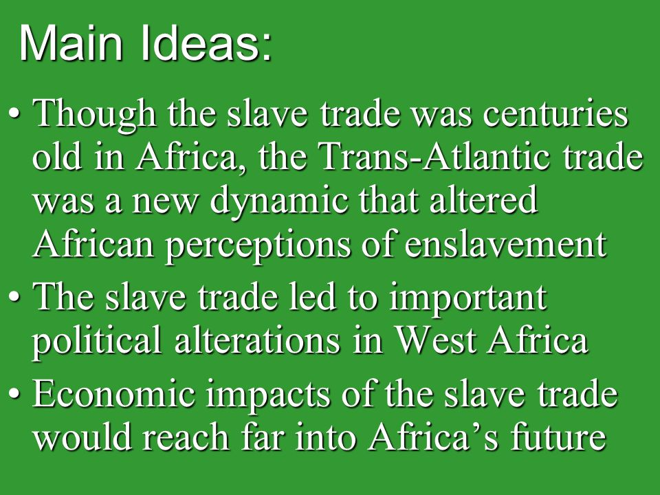 Main Ideas: Though the slave trade was centuries old in Africa, the Trans-Atlantic trade was a new dynamic that altered African perceptions of enslavementThough the slave trade was centuries old in Africa, the Trans-Atlantic trade was a new dynamic that altered African perceptions of enslavement The slave trade led to important political alterations in West AfricaThe slave trade led to important political alterations in West Africa Economic impacts of the slave trade would reach far into Africa's futureEconomic impacts of the slave trade would reach far into Africa's future