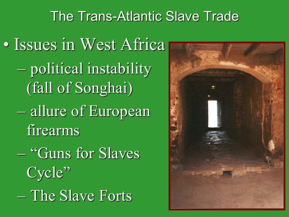 The Trans-Atlantic Slave Trade Issues in West AfricaIssues in West Africa – political instability (fall of Songhai) – allure of European firearms – Guns for Slaves Cycle – The Slave Forts