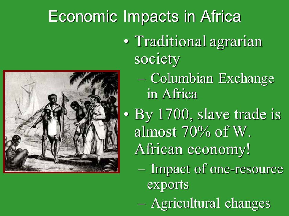 Economic Impacts in Africa Traditional agrarian societyTraditional agrarian society – Columbian Exchange in Africa By 1700, slave trade is almost 70% of W.