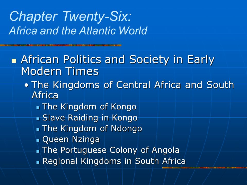 African Politics and Society in Early Modern Times African Politics and Society in Early Modern Times The Kingdoms of Central Africa and South AfricaThe Kingdoms of Central Africa and South Africa The Kingdom of Kongo The Kingdom of Kongo Slave Raiding in Kongo Slave Raiding in Kongo The Kingdom of Ndongo The Kingdom of Ndongo Queen Nzinga Queen Nzinga The Portuguese Colony of Angola The Portuguese Colony of Angola Regional Kingdoms in South Africa Regional Kingdoms in South Africa Chapter Twenty-Six: Africa and the Atlantic World