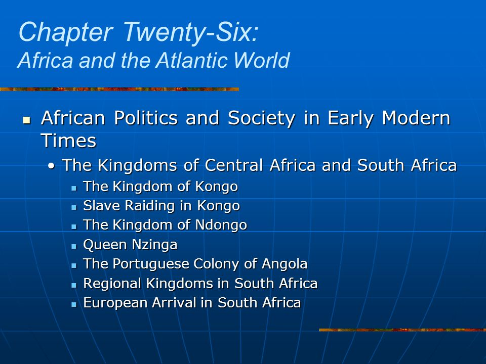 African Politics and Society in Early Modern Times African Politics and Society in Early Modern Times The Kingdoms of Central Africa and South AfricaThe Kingdoms of Central Africa and South Africa The Kingdom of Kongo The Kingdom of Kongo Slave Raiding in Kongo Slave Raiding in Kongo The Kingdom of Ndongo The Kingdom of Ndongo Queen Nzinga Queen Nzinga The Portuguese Colony of Angola The Portuguese Colony of Angola Regional Kingdoms in South Africa Regional Kingdoms in South Africa European Arrival in South Africa European Arrival in South Africa Chapter Twenty-Six: Africa and the Atlantic World
