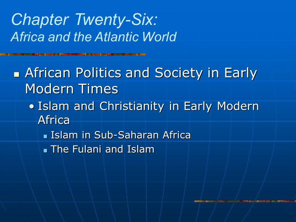 African Politics and Society in Early Modern Times African Politics and Society in Early Modern Times Islam and Christianity in Early Modern AfricaIslam and Christianity in Early Modern Africa Islam in Sub-Saharan Africa Islam in Sub-Saharan Africa The Fulani and Islam The Fulani and Islam Chapter Twenty-Six: Africa and the Atlantic World