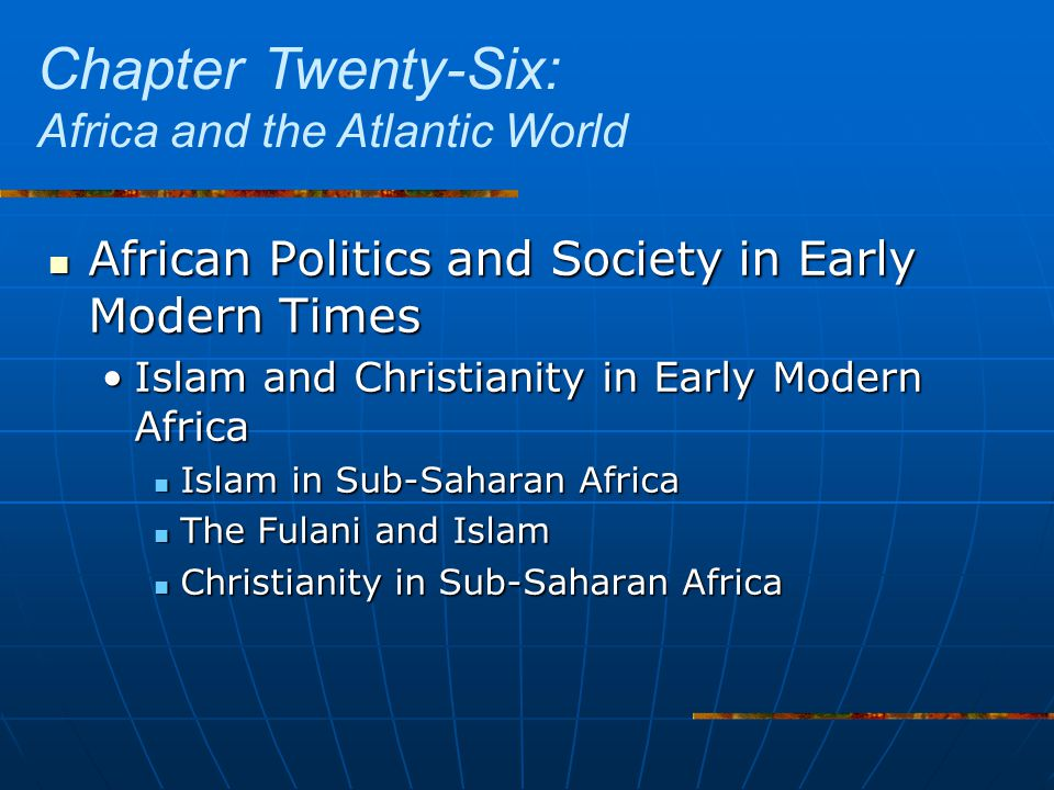 African Politics and Society in Early Modern Times African Politics and Society in Early Modern Times Islam and Christianity in Early Modern AfricaIslam and Christianity in Early Modern Africa Islam in Sub-Saharan Africa Islam in Sub-Saharan Africa The Fulani and Islam The Fulani and Islam Christianity in Sub-Saharan Africa Christianity in Sub-Saharan Africa Chapter Twenty-Six: Africa and the Atlantic World