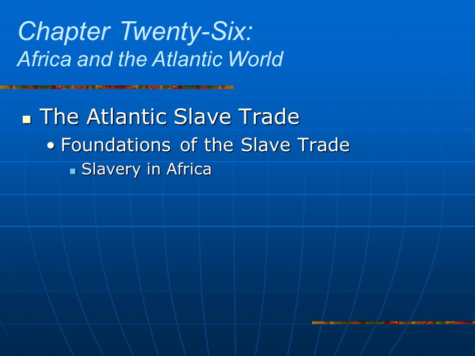 The Atlantic Slave Trade The Atlantic Slave Trade Foundations of the Slave TradeFoundations of the Slave Trade Slavery in Africa Slavery in Africa Chapter Twenty-Six: Africa and the Atlantic World