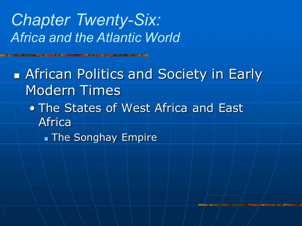 African Politics and Society in Early Modern Times African Politics and Society in Early Modern Times The States of West Africa and East AfricaThe States of West Africa and East Africa The Songhay Empire The Songhay Empire Chapter Twenty-Six: Africa and the Atlantic World