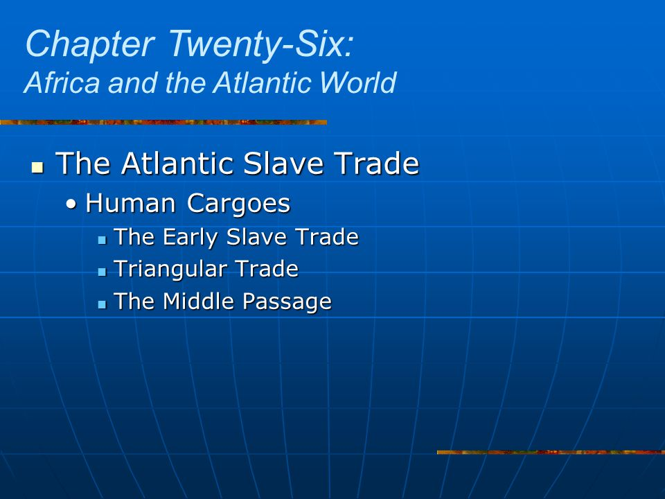 The Atlantic Slave Trade The Atlantic Slave Trade Human CargoesHuman Cargoes The Early Slave Trade The Early Slave Trade Triangular Trade Triangular Trade The Middle Passage The Middle Passage Chapter Twenty-Six: Africa and the Atlantic World