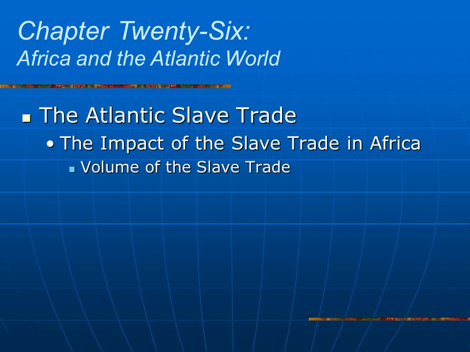 The Atlantic Slave Trade The Atlantic Slave Trade The Impact of the Slave Trade in AfricaThe Impact of the Slave Trade in Africa Volume of the Slave Trade Volume of the Slave Trade Chapter Twenty-Six: Africa and the Atlantic World