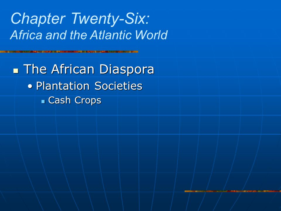 The African Diaspora The African Diaspora Plantation SocietiesPlantation Societies Cash Crops Cash Crops Chapter Twenty-Six: Africa and the Atlantic World