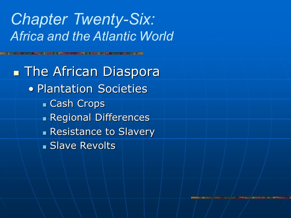 The African Diaspora The African Diaspora Plantation SocietiesPlantation Societies Cash Crops Cash Crops Regional Differences Regional Differences Resistance to Slavery Resistance to Slavery Slave Revolts Slave Revolts Chapter Twenty-Six: Africa and the Atlantic World