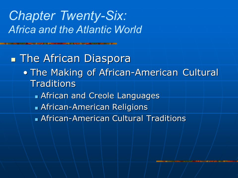 The African Diaspora The African Diaspora The Making of African-American Cultural TraditionsThe Making of African-American Cultural Traditions African and Creole Languages African and Creole Languages African-American Religions African-American Religions African-American Cultural Traditions African-American Cultural Traditions Chapter Twenty-Six: Africa and the Atlantic World