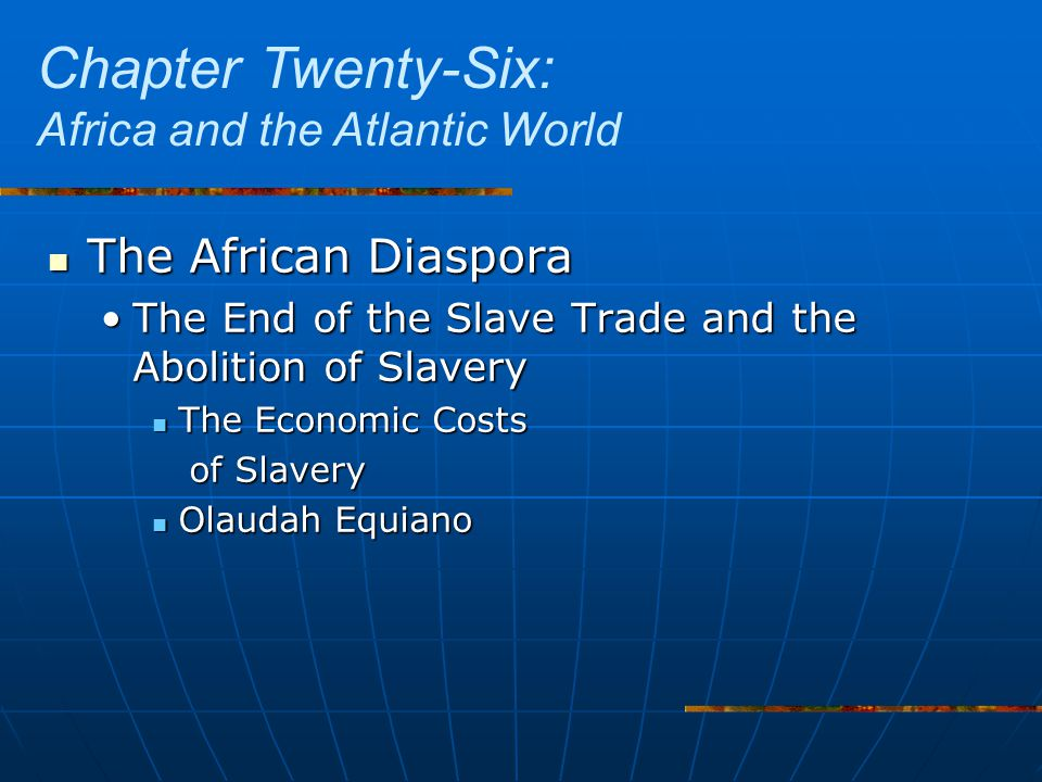 The African Diaspora The African Diaspora The End of the Slave Trade and the Abolition of SlaveryThe End of the Slave Trade and the Abolition of Slavery The Economic Costs The Economic Costs of Slavery of Slavery Olaudah Equiano Olaudah Equiano Chapter Twenty-Six: Africa and the Atlantic World
