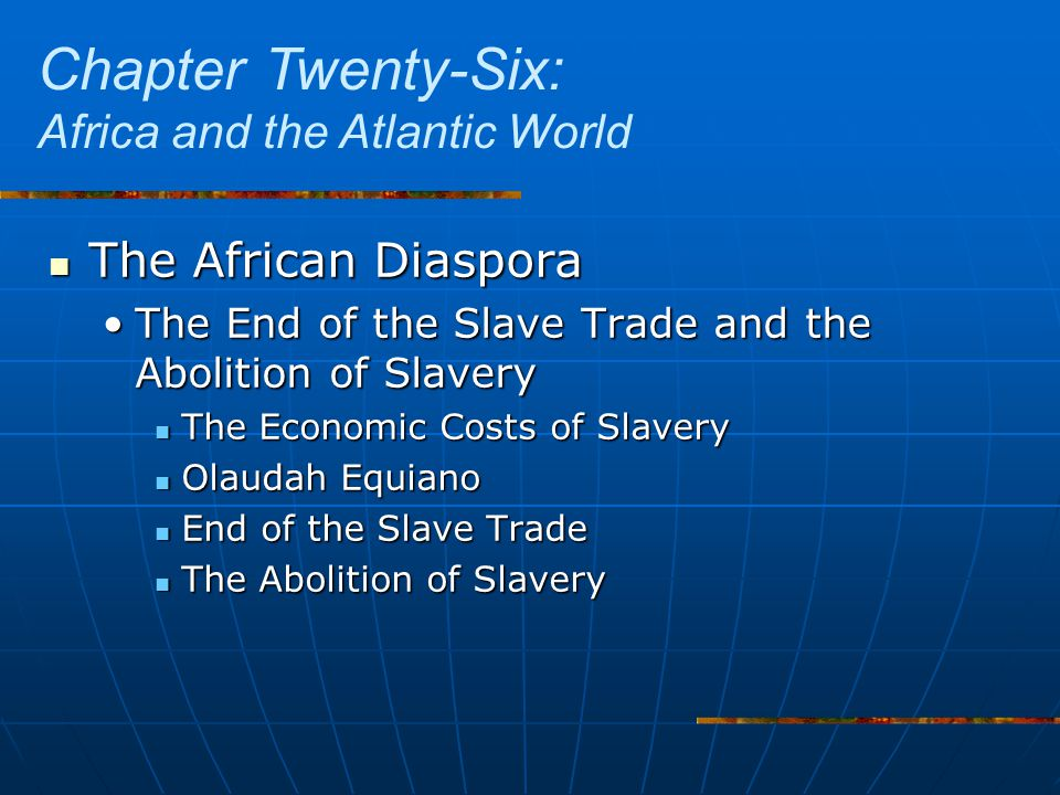 The African Diaspora The African Diaspora The End of the Slave Trade and the Abolition of SlaveryThe End of the Slave Trade and the Abolition of Slavery The Economic Costs of Slavery The Economic Costs of Slavery Olaudah Equiano Olaudah Equiano End of the Slave Trade End of the Slave Trade The Abolition of Slavery The Abolition of Slavery Chapter Twenty-Six: Africa and the Atlantic World