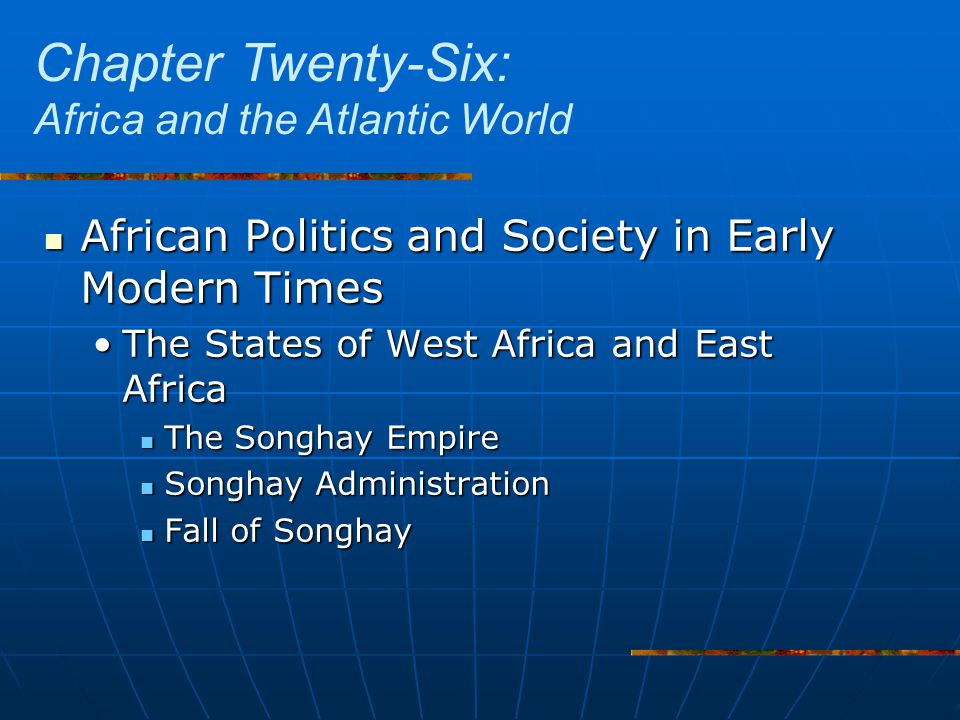 African Politics and Society in Early Modern Times African Politics and Society in Early Modern Times The States of West Africa and East AfricaThe States of West Africa and East Africa The Songhay Empire The Songhay Empire Songhay Administration Songhay Administration Fall of Songhay Fall of Songhay Chapter Twenty-Six: Africa and the Atlantic World