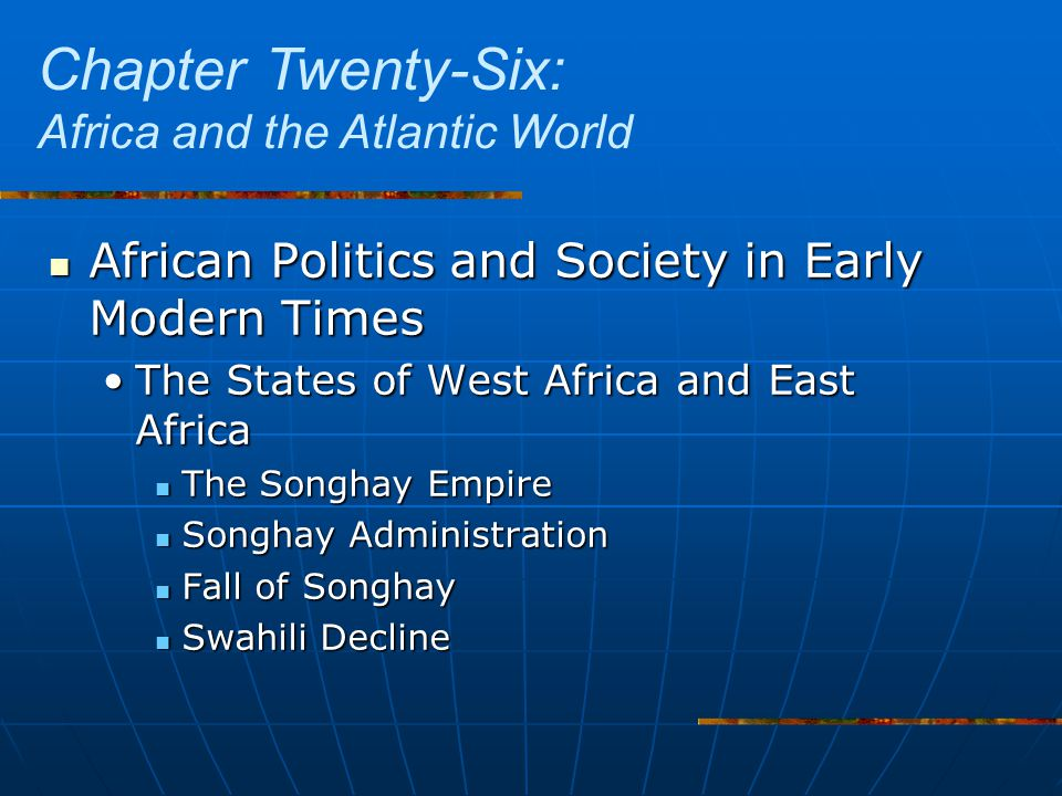 African Politics and Society in Early Modern Times African Politics and Society in Early Modern Times The States of West Africa and East AfricaThe States of West Africa and East Africa The Songhay Empire The Songhay Empire Songhay Administration Songhay Administration Fall of Songhay Fall of Songhay Swahili Decline Swahili Decline Chapter Twenty-Six: Africa and the Atlantic World