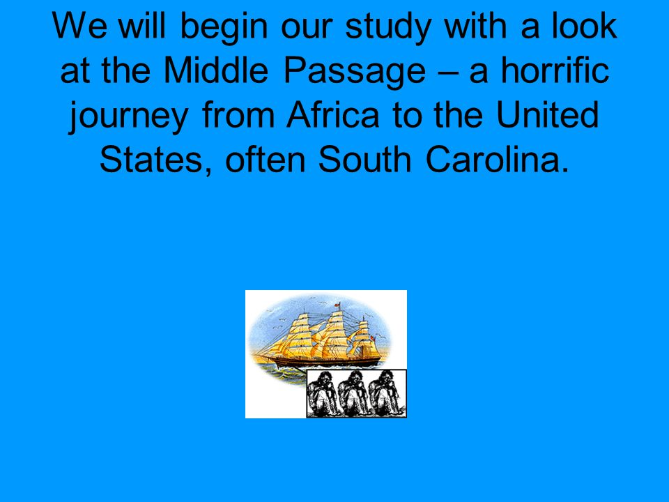 We will begin our study with a look at the Middle Passage – a horrific journey from Africa to the United States, often South Carolina.