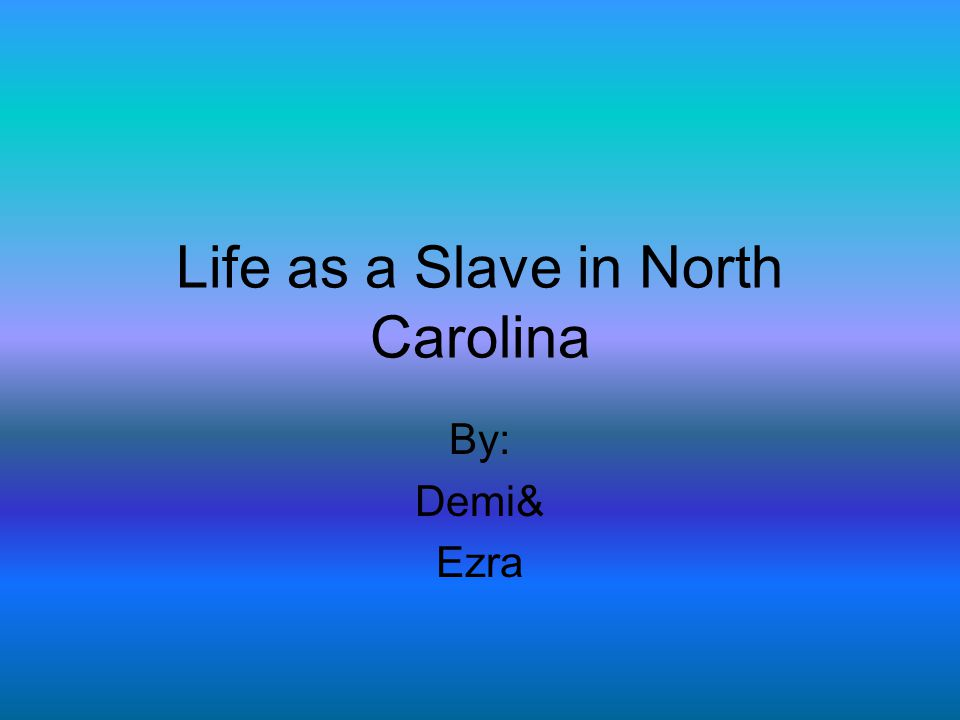 Life as a Slave in North Carolina By: Demi& Ezra