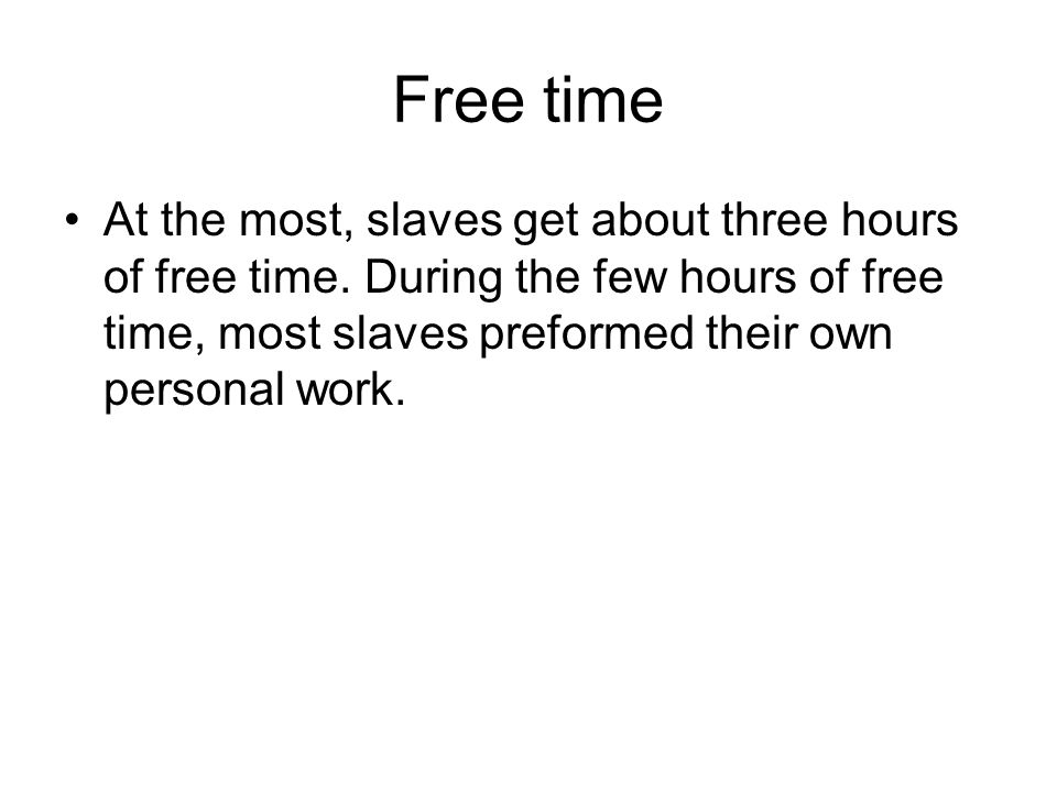 Free time At the most, slaves get about three hours of free time. During the few hours of free time, most slaves preformed their own personal work.