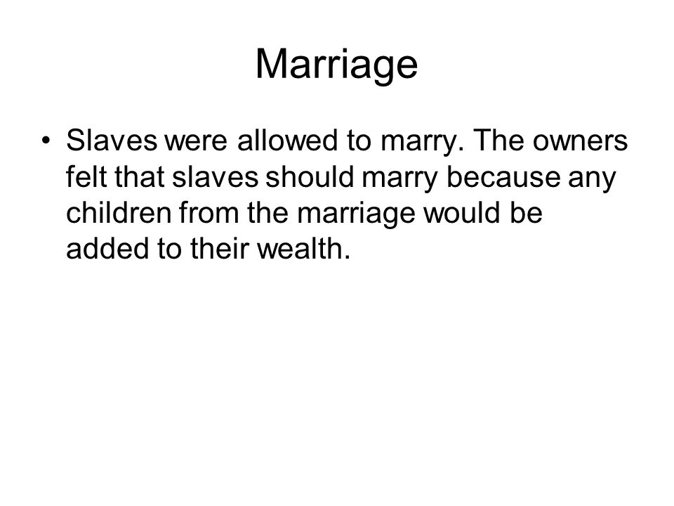 Marriage Slaves were allowed to marry. The owners felt that slaves should marry because any children from the marriage would be added to their wealth.