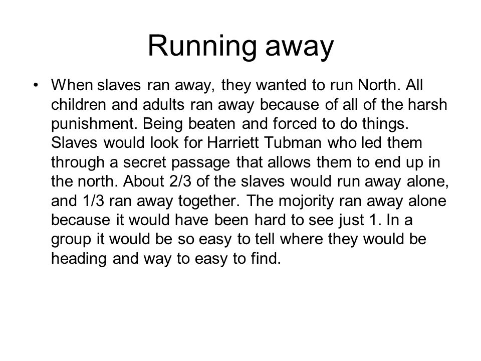 Running away When slaves ran away, they wanted to run North. All children and adults ran away because of all of the harsh punishment. Being beaten and