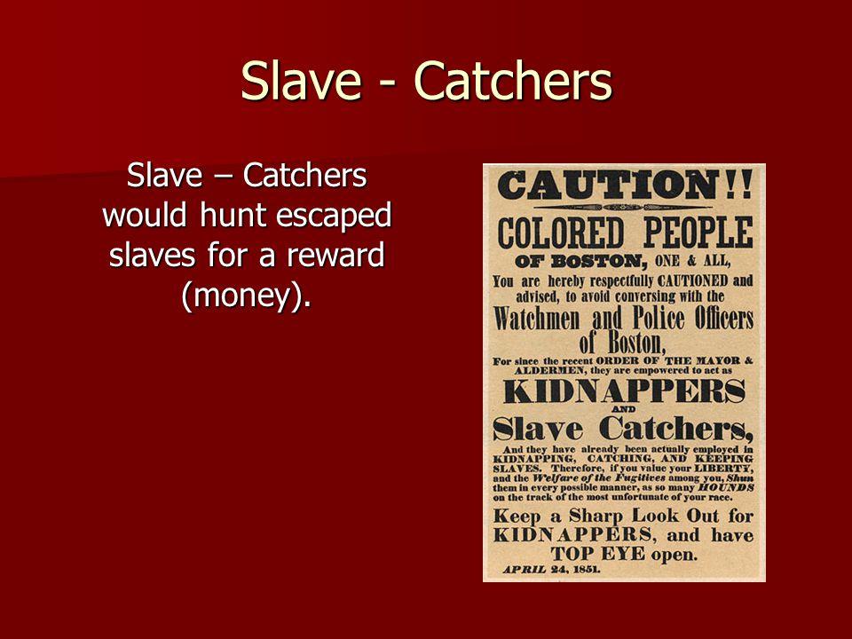Slave - Catchers Slave – Catchers would hunt escaped slaves for a reward (money).
