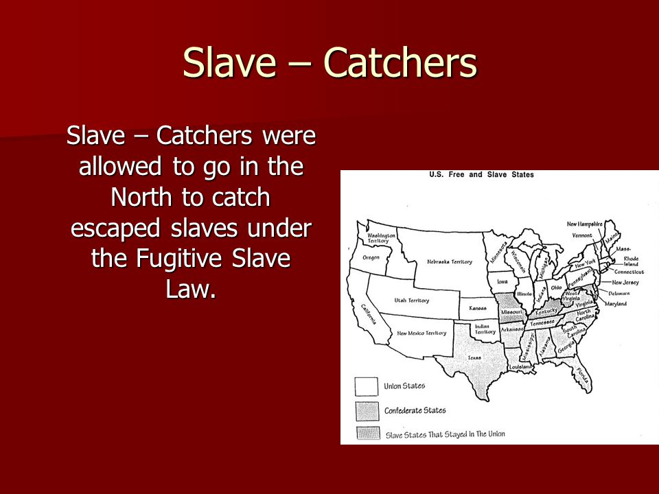 Slave – Catchers Slave – Catchers were allowed to go in the North to catch escaped slaves under the Fugitive Slave Law.