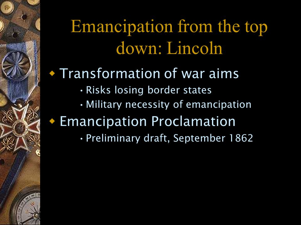 Emancipation from the top down: Lincoln  Transformation of war aims Risks losing border states Military necessity of emancipation  Emancipation Proclamation Preliminary draft, September 1862