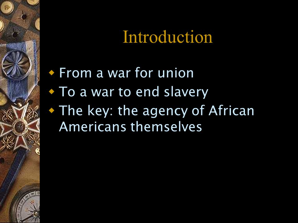 Introduction  From a war for union  To a war to end slavery  The key: the agency of African Americans themselves