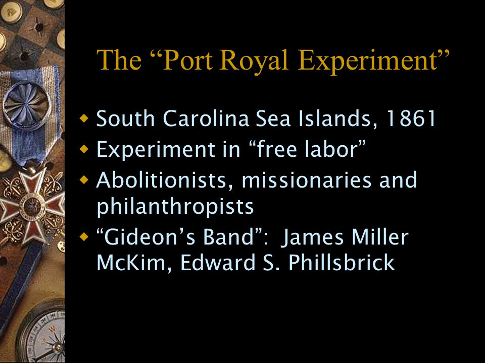 The Port Royal Experiment  South Carolina Sea Islands, 1861  Experiment in free labor  Abolitionists, missionaries and philanthropists  Gideon's Band : James Miller McKim, Edward S.
