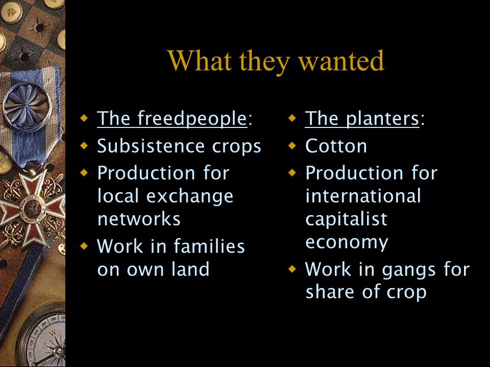 What they wanted  The freedpeople:  Subsistence crops  Production for local exchange networks  Work in families on own land  The planters:  Cotton  Production for international capitalist economy  Work in gangs for share of crop
