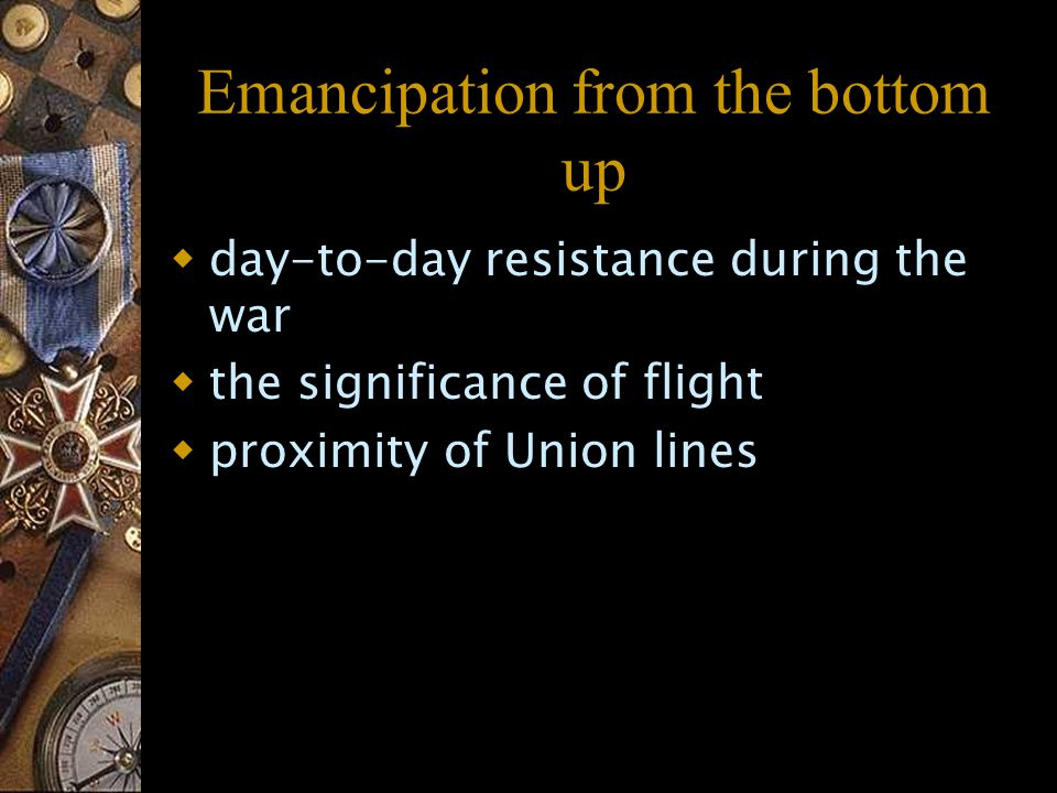 Emancipation from the bottom up  day-to-day resistance during the war  the significance of flight  proximity of Union lines