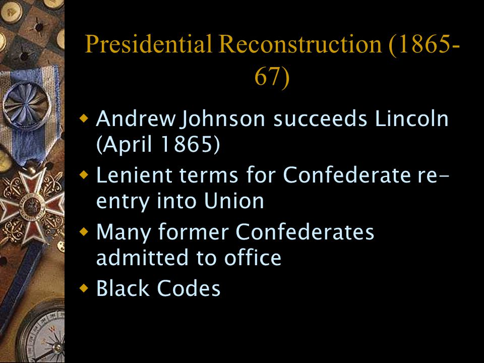 Presidential Reconstruction (1865- 67)  Andrew Johnson succeeds Lincoln (April 1865)  Lenient terms for Confederate re- entry into Union  Many former Confederates admitted to office  Black Codes