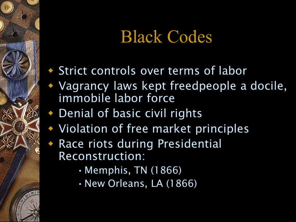 Black Codes  Strict controls over terms of labor  Vagrancy laws kept freedpeople a docile, immobile labor force  Denial of basic civil rights  Violation of free market principles  Race riots during Presidential Reconstruction: Memphis, TN (1866) New Orleans, LA (1866)
