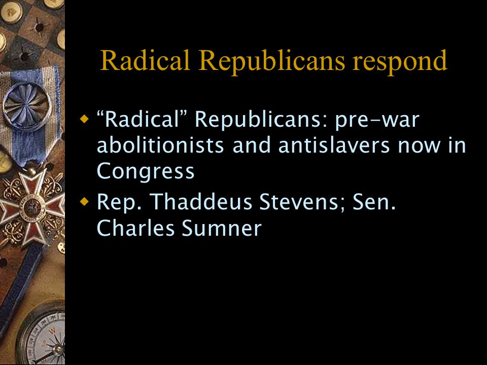Radical Republicans respond  Radical Republicans: pre-war abolitionists and antislavers now in Congress  Rep.