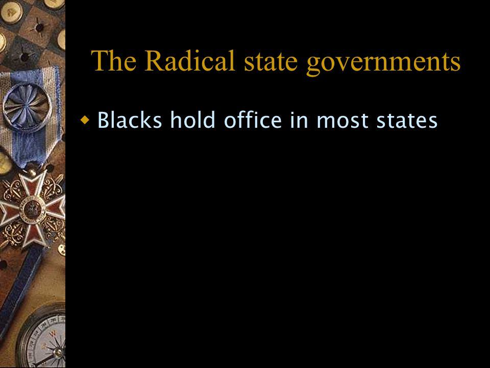 The Radical state governments  Blacks hold office in most states