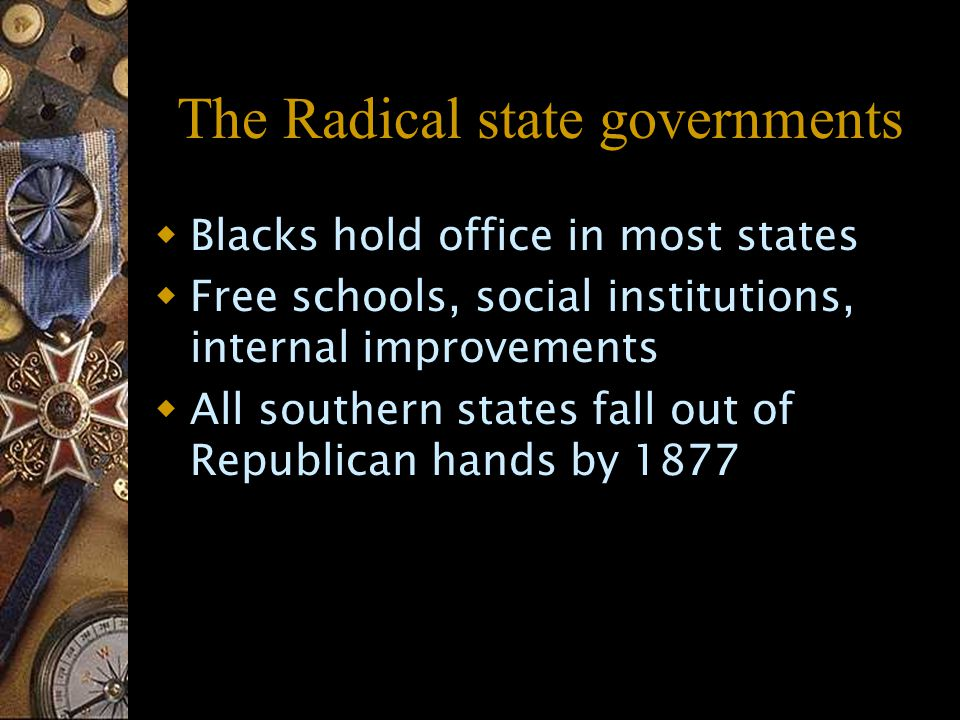 The Radical state governments  Blacks hold office in most states  Free schools, social institutions, internal improvements  All southern states fall out of Republican hands by 1877