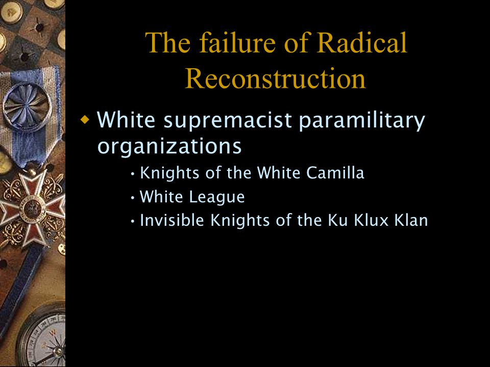The failure of Radical Reconstruction  White supremacist paramilitary organizations Knights of the White Camilla White League Invisible Knights of the Ku Klux Klan